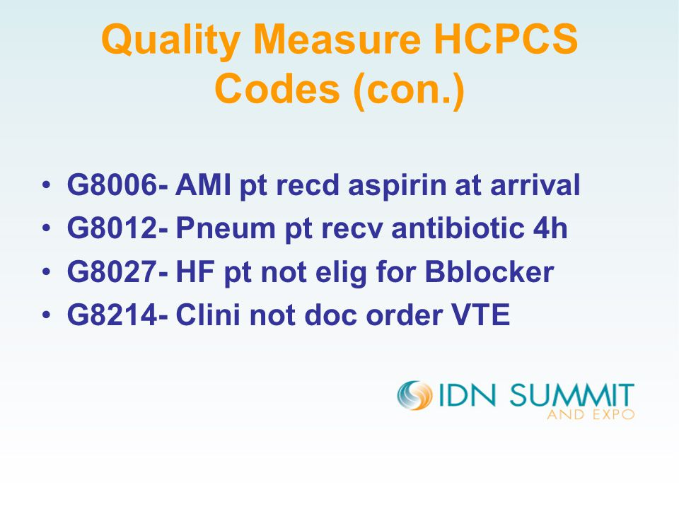 Quality Measure HCPCS Codes (con.) G8006- AMI pt recd aspirin at arrival G8012- Pneum pt recv antibiotic 4h G8027- HF pt not elig for Bblocker G8214- Clini not doc order VTE