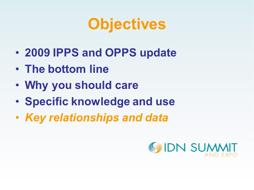 Objectives 2009 IPPS and OPPS update The bottom line Why you should care Specific knowledge and use Key relationships and data