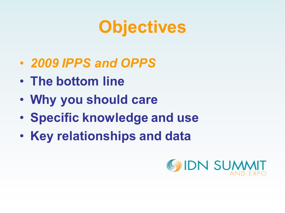 Objectives 2009 IPPS and OPPS The bottom line Why you should care Specific knowledge and use Key relationships and data