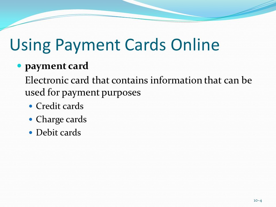 Using Payment Cards Online payment card Electronic card that contains information that can be used for payment purposes Credit cards Charge cards Debit cards 10-4