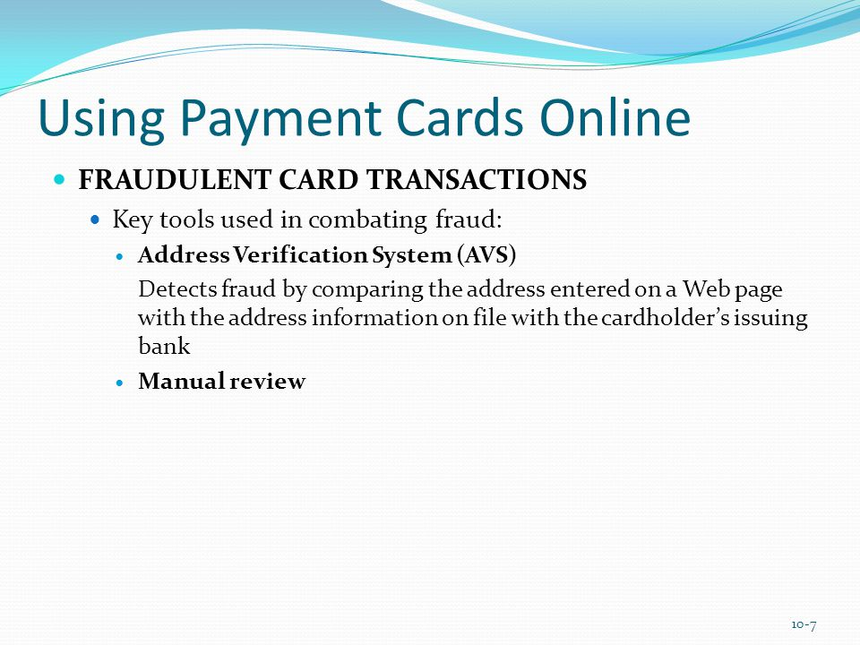 Using Payment Cards Online FRAUDULENT CARD TRANSACTIONS Key tools used in combating fraud: Address Verification System (AVS) Detects fraud by comparing the address entered on a Web page with the address information on file with the cardholder's issuing bank Manual review 10-7