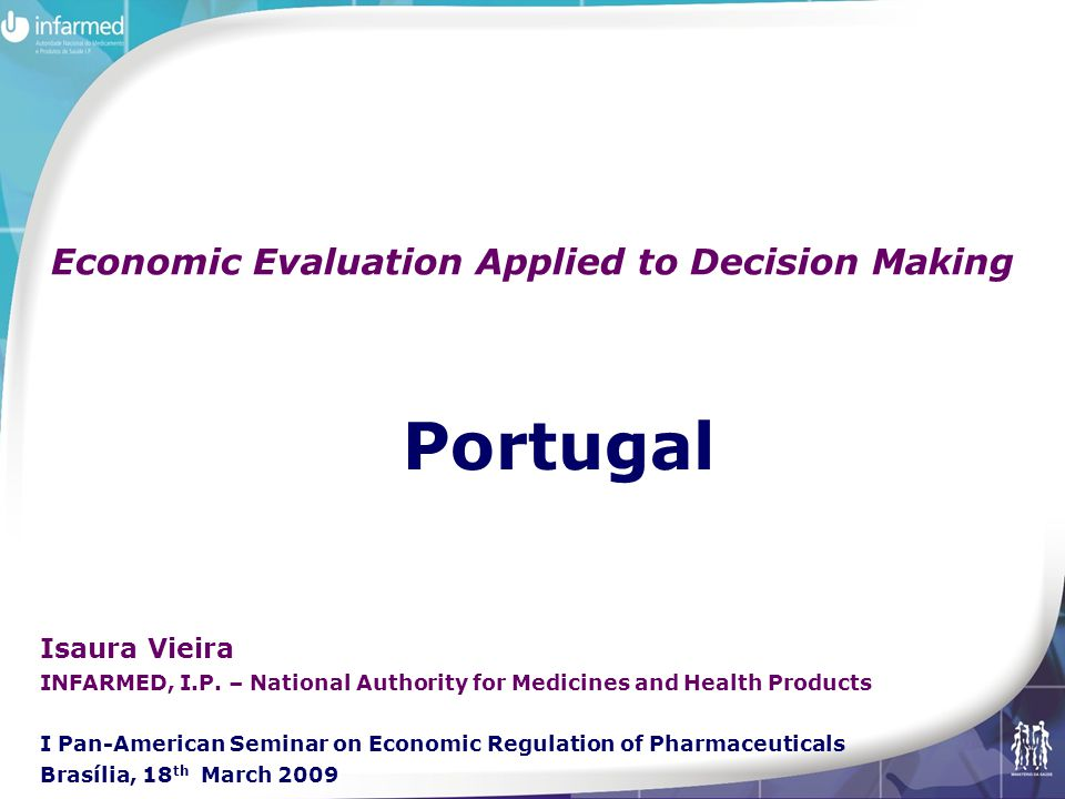 Portugal Economic Evaluation Applied to Decision Making Isaura Vieira INFARMED, I.P.