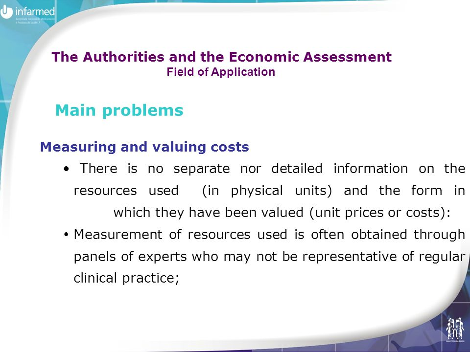 Measuring and valuing costs There is no separate nor detailed information on the resources used (in physical units) and the form in which they have been valued (unit prices or costs):  Measurement of resources used is often obtained through panels of experts who may not be representative of regular clinical practice; Main problems The Authorities and the Economic Assessment Field of Application