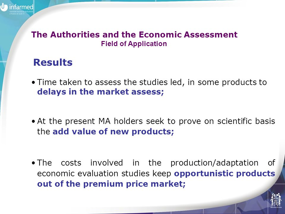 Time taken to assess the studies led, in some products to delays in the market assess; At the present MA holders seek to prove on scientific basis the add value of new products; The costs involved in the production/adaptation of economic evaluation studies keep opportunistic products out of the premium price market; Results The Authorities and the Economic Assessment Field of Application