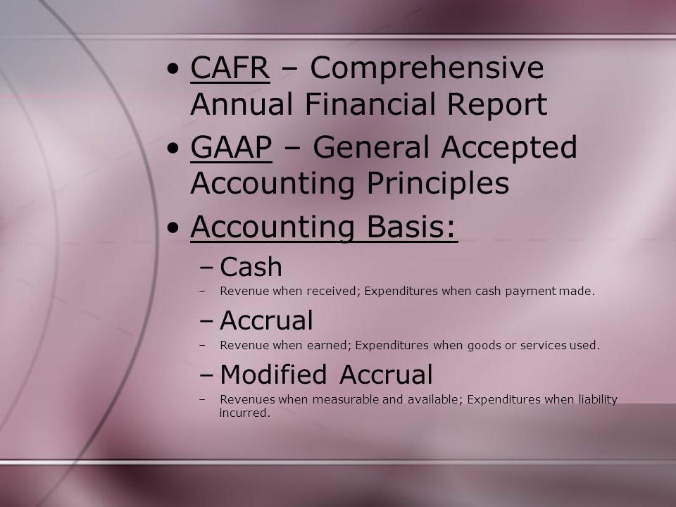 CAFR – Comprehensive Annual Financial Report GAAP – General Accepted Accounting Principles Accounting Basis: –Cash –Revenue when received; Expenditures when cash payment made.