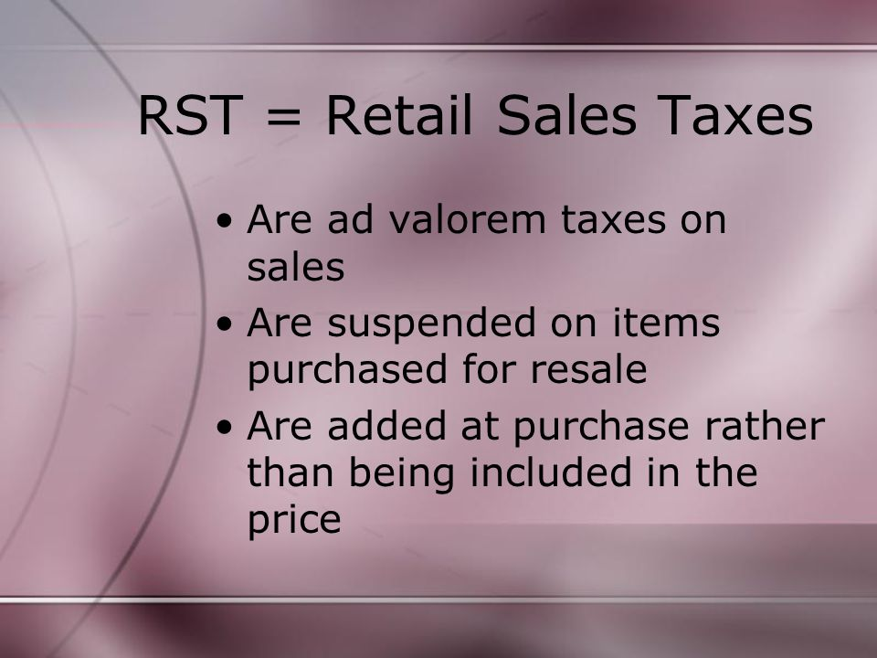 RST = Retail Sales Taxes Are ad valorem taxes on sales Are suspended on items purchased for resale Are added at purchase rather than being included in the price