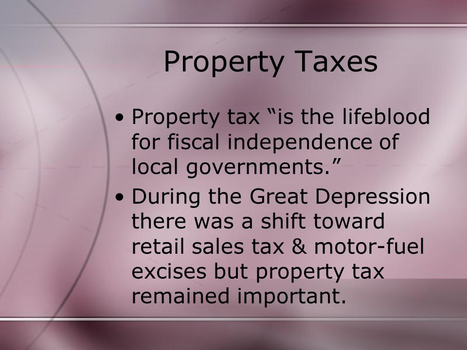 Property Taxes Property tax is the lifeblood for fiscal independence of local governments. During the Great Depression there was a shift toward retail sales tax & motor-fuel excises but property tax remained important.