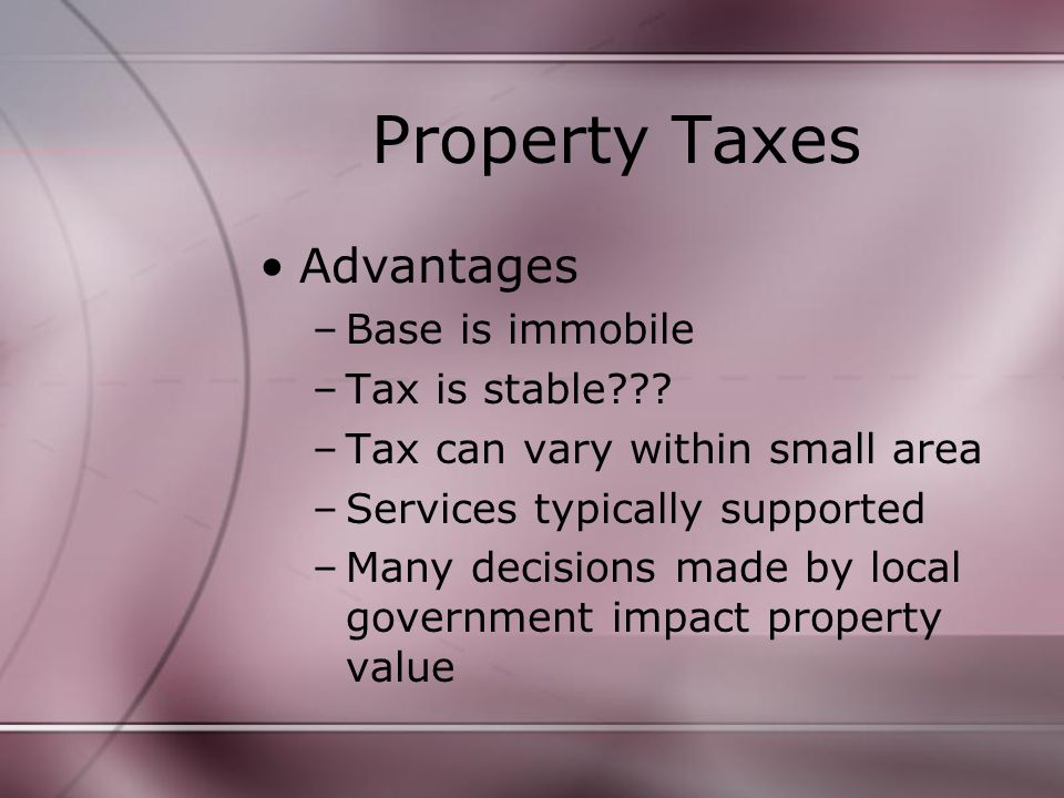 Property Taxes Advantages –Base is immobile –Tax is stable .