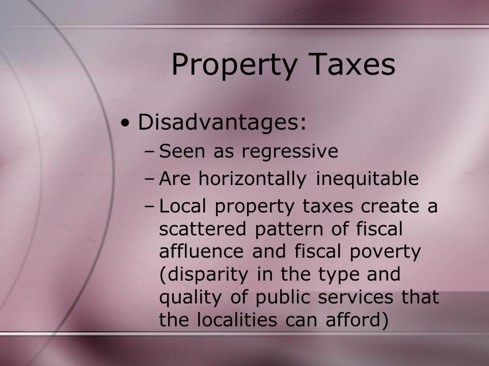 Property Taxes Disadvantages: –Seen as regressive –Are horizontally inequitable –Local property taxes create a scattered pattern of fiscal affluence and fiscal poverty (disparity in the type and quality of public services that the localities can afford)