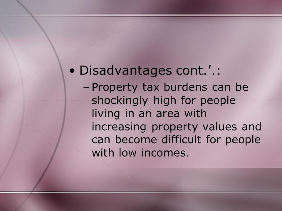 Disadvantages cont.'.: –Property tax burdens can be shockingly high for people living in an area with increasing property values and can become difficult for people with low incomes.