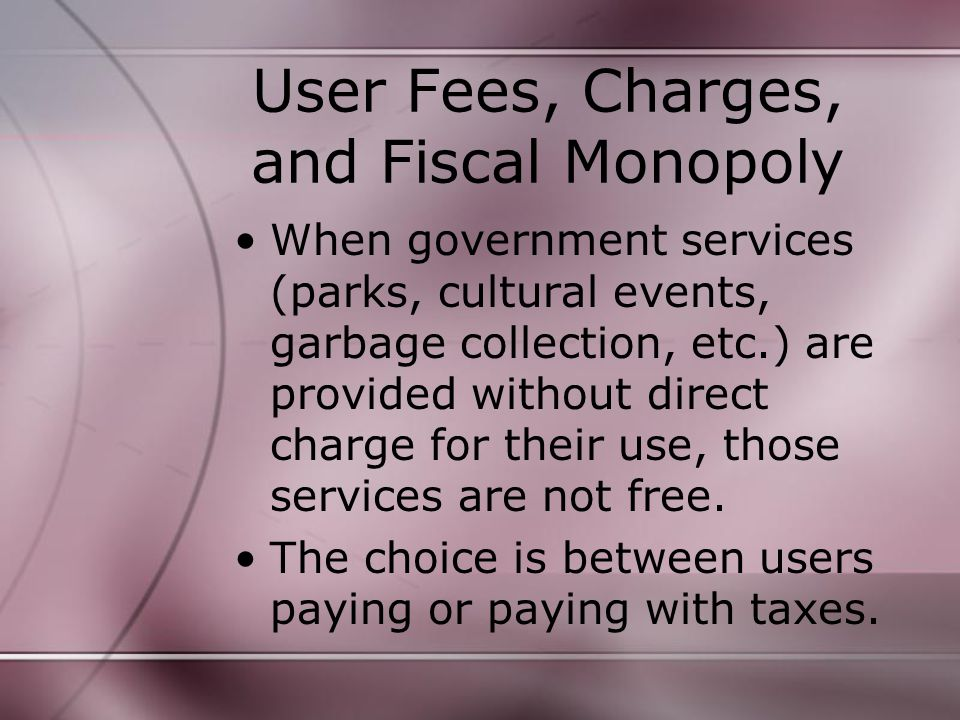 User Fees, Charges, and Fiscal Monopoly When government services (parks, cultural events, garbage collection, etc.) are provided without direct charge for their use, those services are not free.