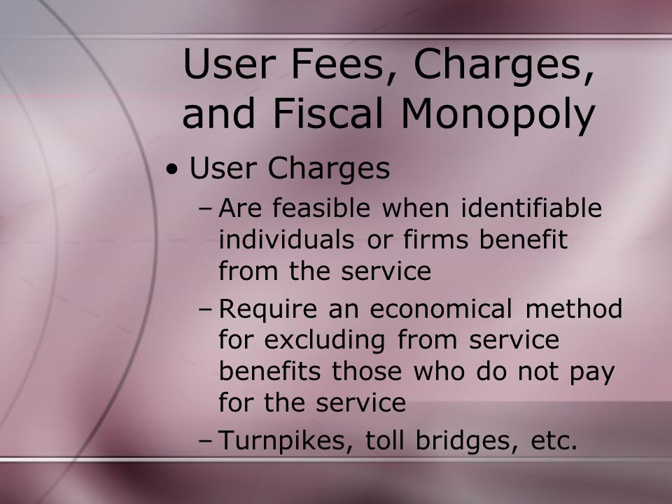 User Fees, Charges, and Fiscal Monopoly User Charges –Are feasible when identifiable individuals or firms benefit from the service –Require an economical method for excluding from service benefits those who do not pay for the service –Turnpikes, toll bridges, etc.