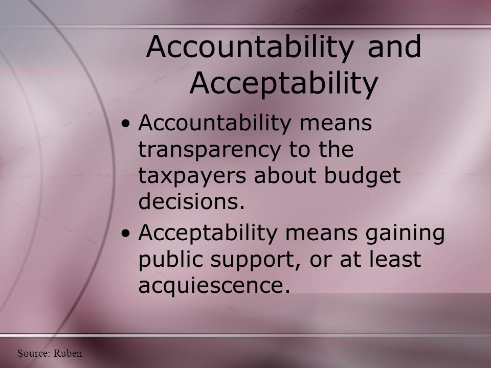 Accountability and Acceptability Accountability means transparency to the taxpayers about budget decisions.