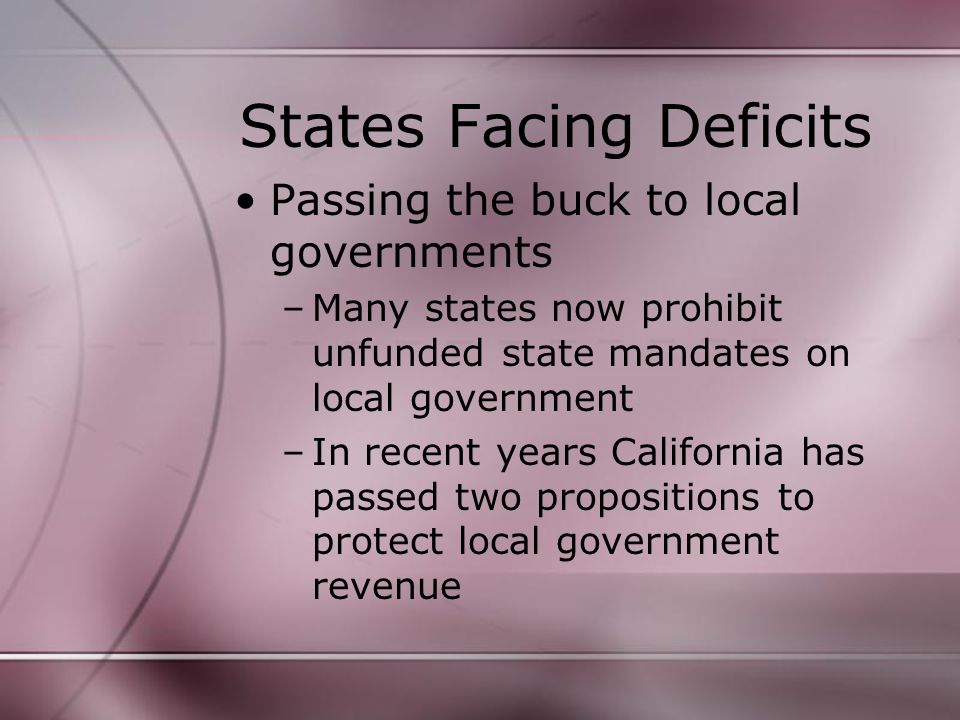 States Facing Deficits Passing the buck to local governments –Many states now prohibit unfunded state mandates on local government –In recent years California has passed two propositions to protect local government revenue