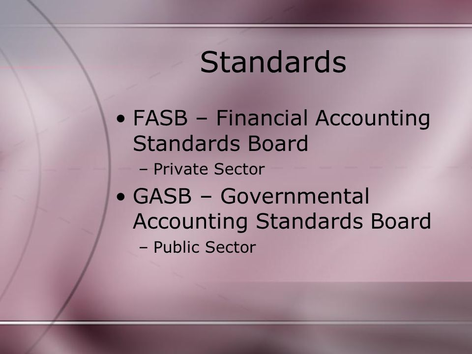 Standards FASB – Financial Accounting Standards Board –Private Sector GASB – Governmental Accounting Standards Board –Public Sector
