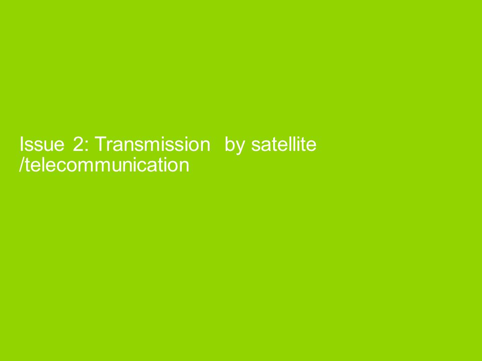 Issue 2: Transmission by satellite /telecommunication