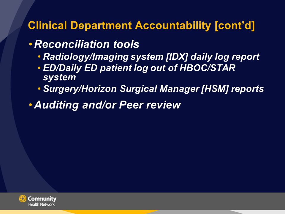 Clinical Department Accountability [cont'd] Reconciliation tools Radiology/Imaging system [IDX] daily log report ED/Daily ED patient log out of HBOC/STAR system Surgery/Horizon Surgical Manager [HSM] reports Auditing and/or Peer review