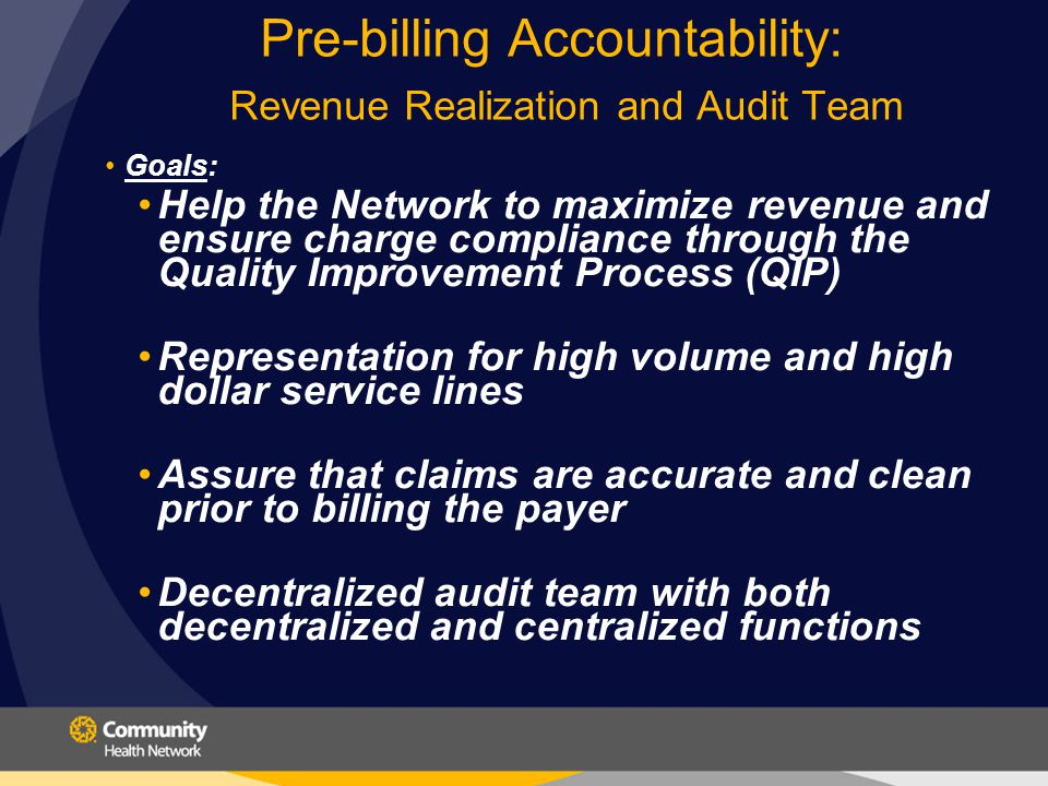 Pre-billing Accountability: Revenue Realization and Audit Team Goals: Help the Network to maximize revenue and ensure charge compliance through the Quality Improvement Process (QIP) Representation for high volume and high dollar service lines Assure that claims are accurate and clean prior to billing the payer Decentralized audit team with both decentralized and centralized functions