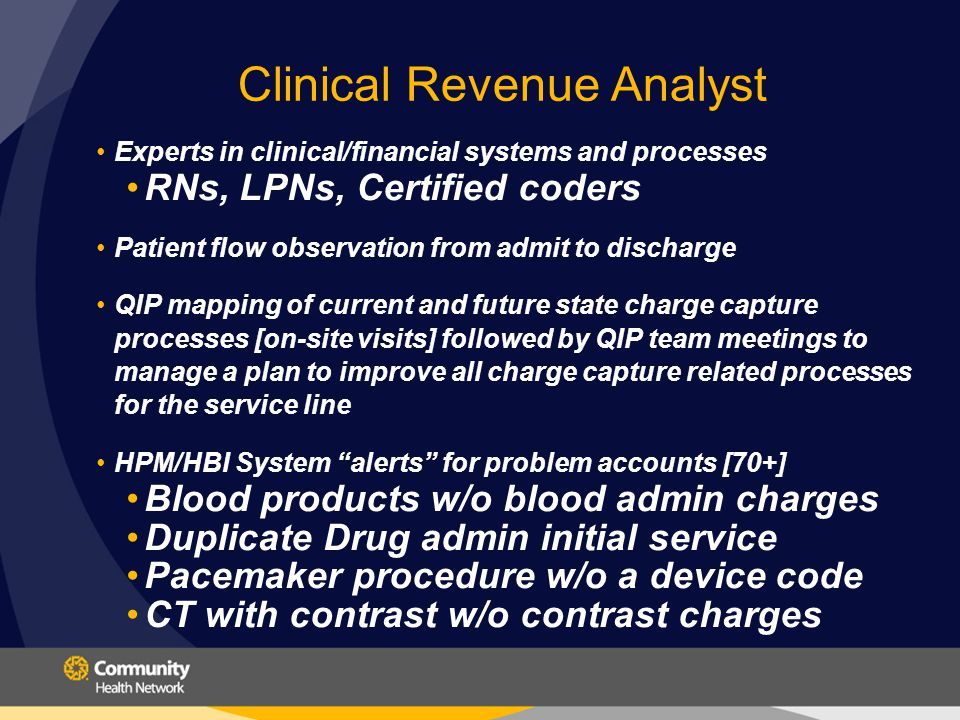 Clinical Revenue Analyst Experts in clinical/financial systems and processes RNs, LPNs, Certified coders Patient flow observation from admit to discharge QIP mapping of current and future state charge capture processes [on-site visits] followed by QIP team meetings to manage a plan to improve all charge capture related processes for the service line HPM/HBI System alerts for problem accounts [70+] Blood products w/o blood admin charges Duplicate Drug admin initial service Pacemaker procedure w/o a device code CT with contrast w/o contrast charges