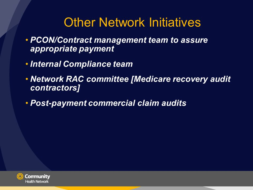Other Network Initiatives PCON/Contract management team to assure appropriate payment Internal Compliance team Network RAC committee [Medicare recovery audit contractors] Post-payment commercial claim audits