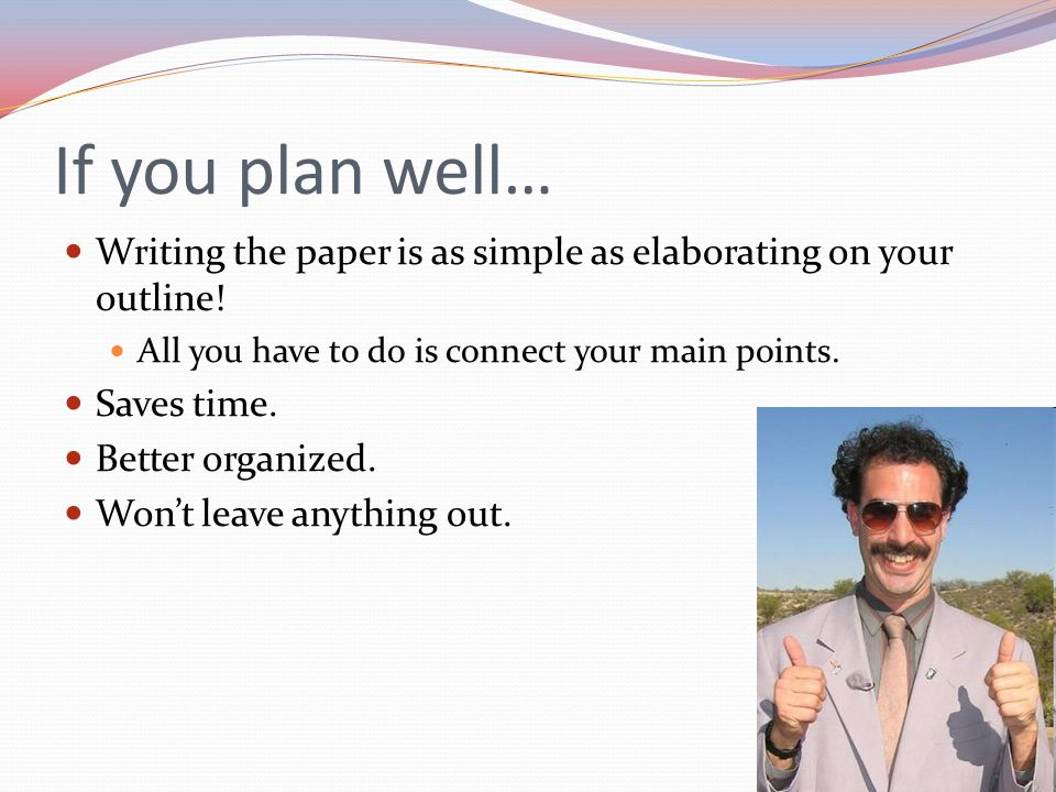 If you plan well… Writing the paper is as simple as elaborating on your outline.