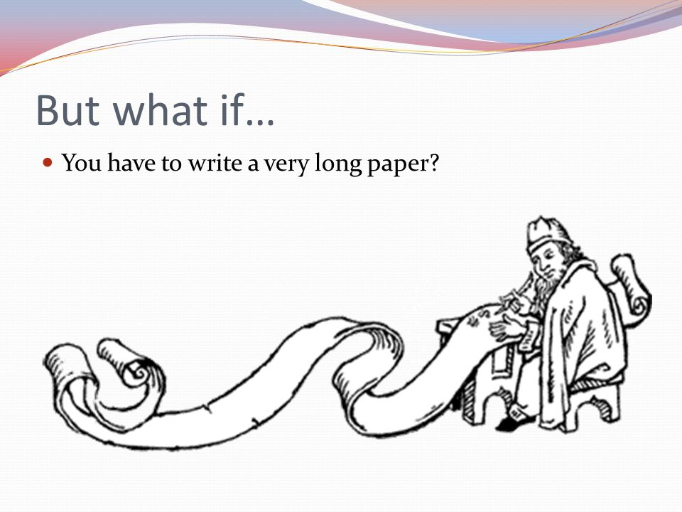 But what if… You have to write a very long paper