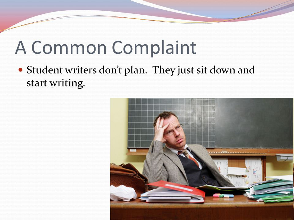 A Common Complaint Student writers don't plan. They just sit down and start writing.