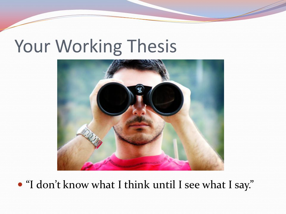 Your Working Thesis I don't know what I think until I see what I say.
