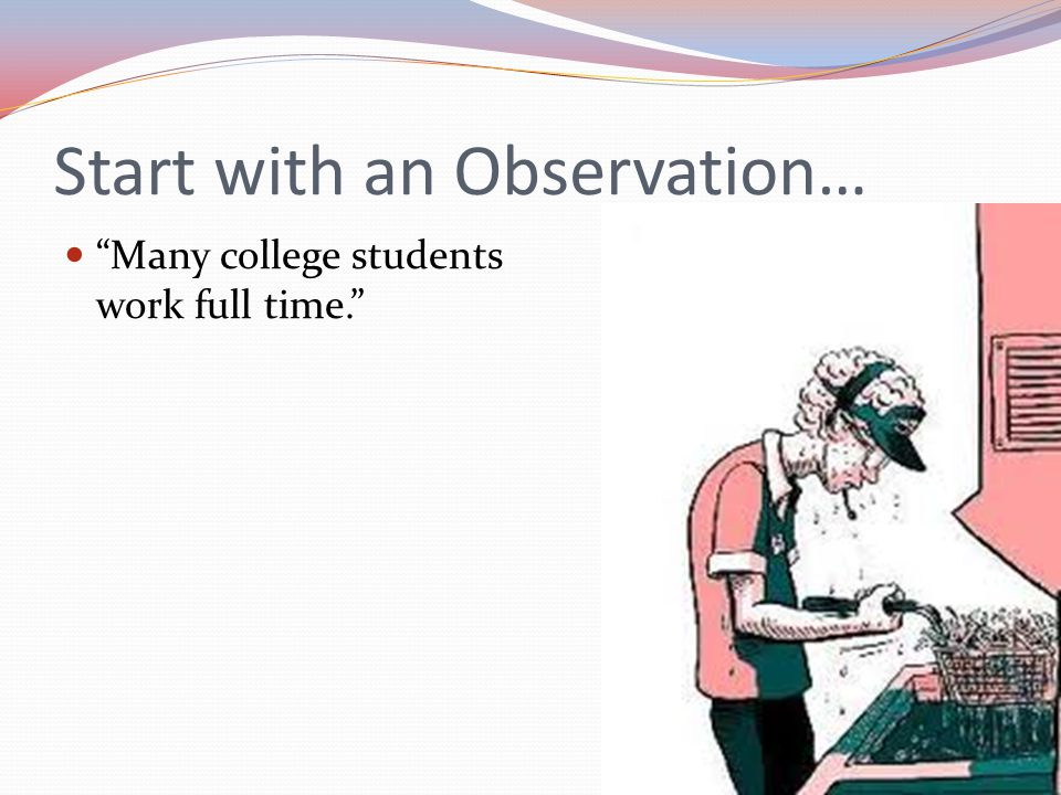Start with an Observation… Many college students work full time.