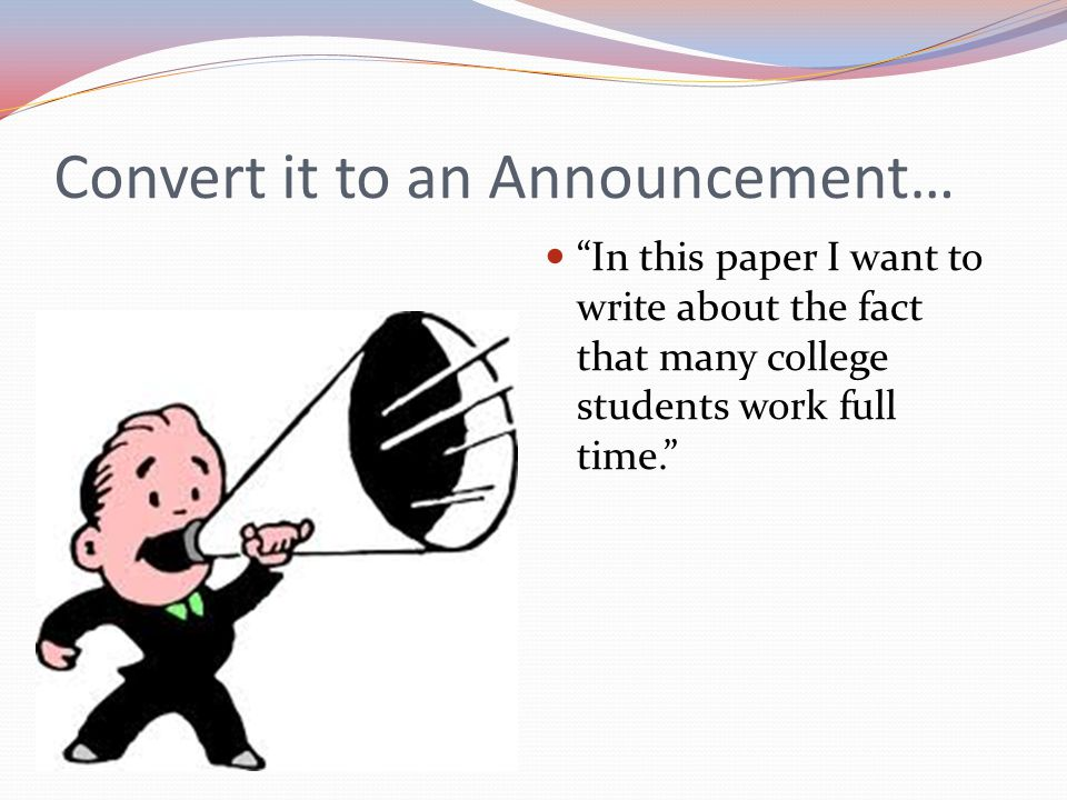 Convert it to an Announcement… In this paper I want to write about the fact that many college students work full time.