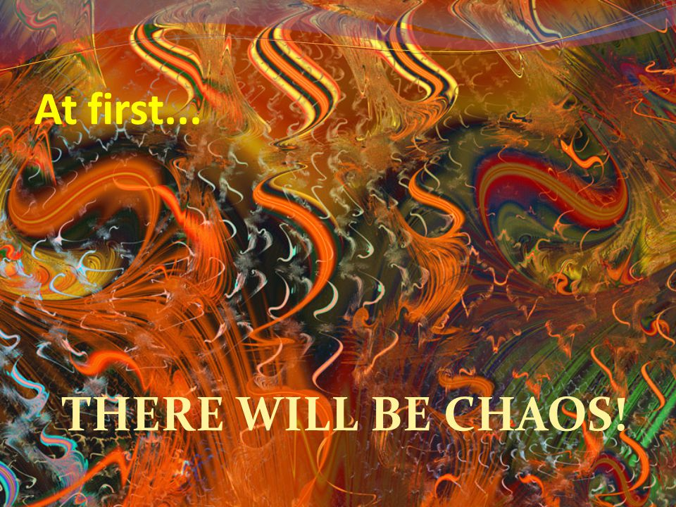 At first... THERE WILL BE CHAOS!