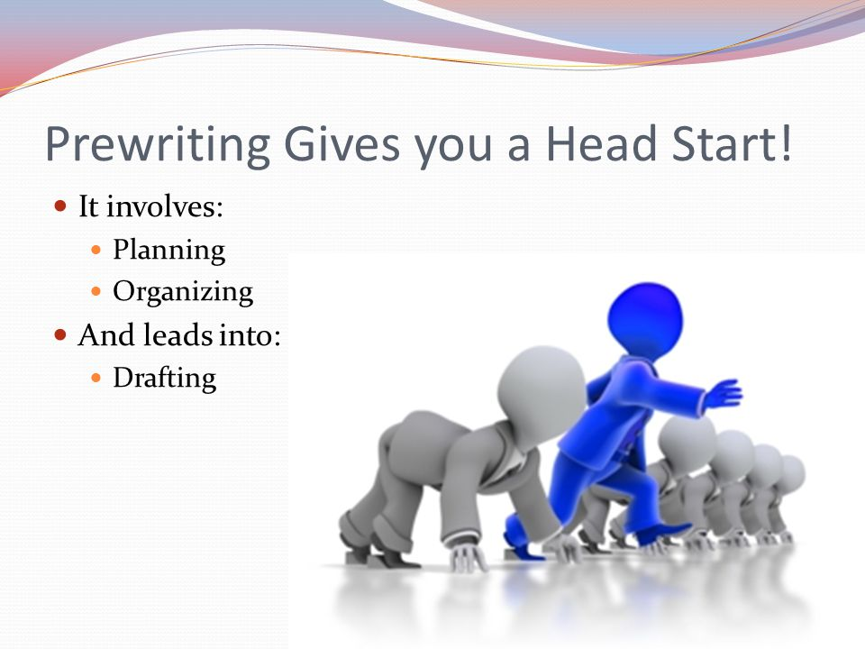 Prewriting Gives you a Head Start! It involves: Planning Organizing And leads into: Drafting