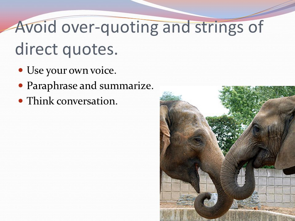 Avoid over-quoting and strings of direct quotes. Use your own voice.