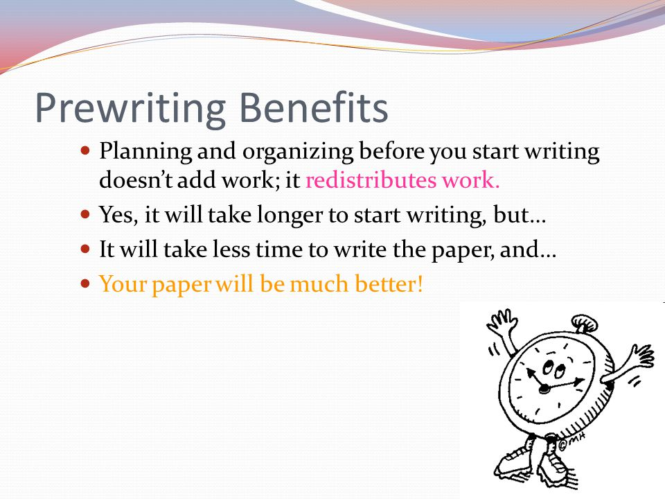 Prewriting Benefits Planning and organizing before you start writing doesn't add work; it redistributes work.