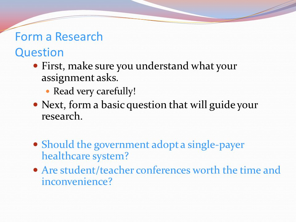 Form a Research Question First, make sure you understand what your assignment asks.