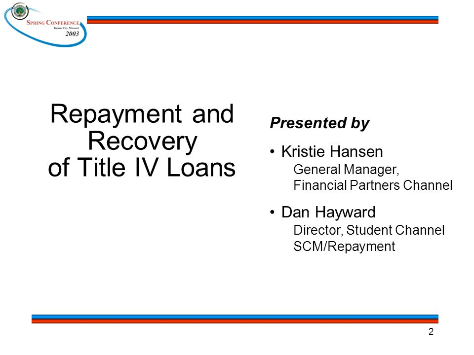 2 Repayment and Recovery of Title IV Loans Presented by Kristie Hansen General Manager, Financial Partners Channel Dan Hayward Director, Student Channel SCM/Repayment