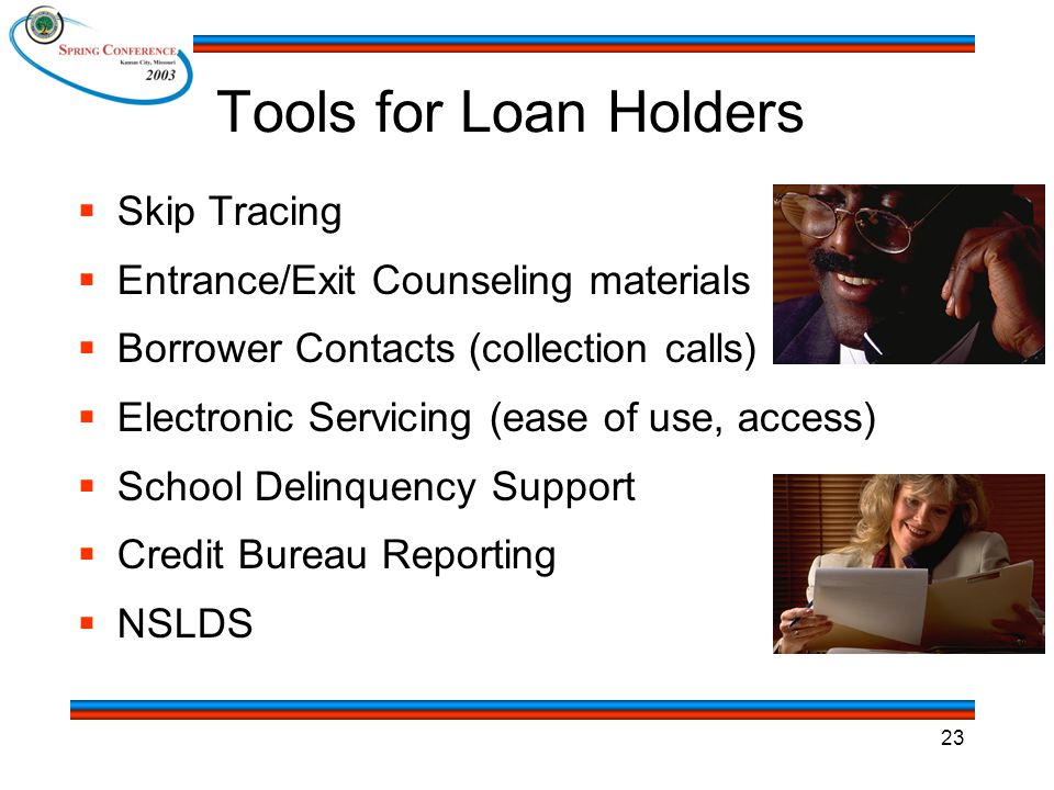 23 Tools for Loan Holders  Skip Tracing  Entrance/Exit Counseling materials  Borrower Contacts (collection calls)  Electronic Servicing (ease of use, access)  School Delinquency Support  Credit Bureau Reporting  NSLDS