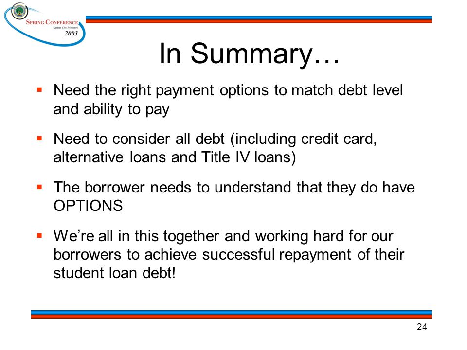 24 In Summary…  Need the right payment options to match debt level and ability to pay  Need to consider all debt (including credit card, alternative