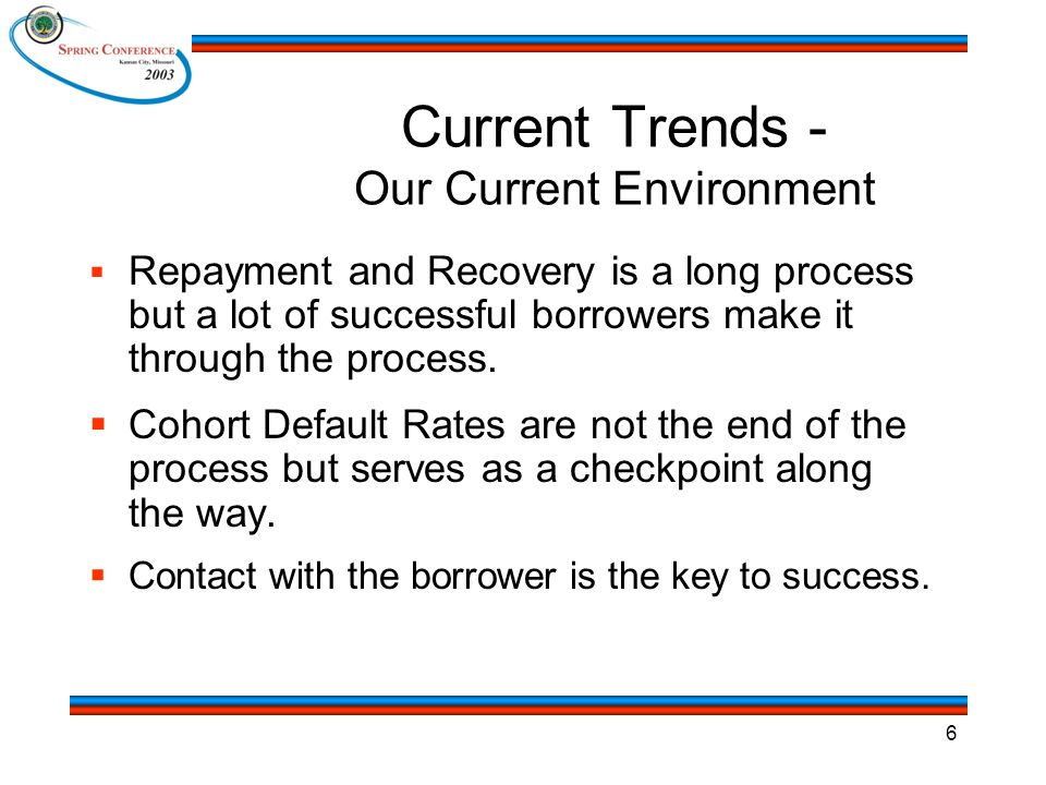 6 Current Trends - Our Current Environment  Repayment and Recovery is a long process but a lot of successful borrowers make it through the process.