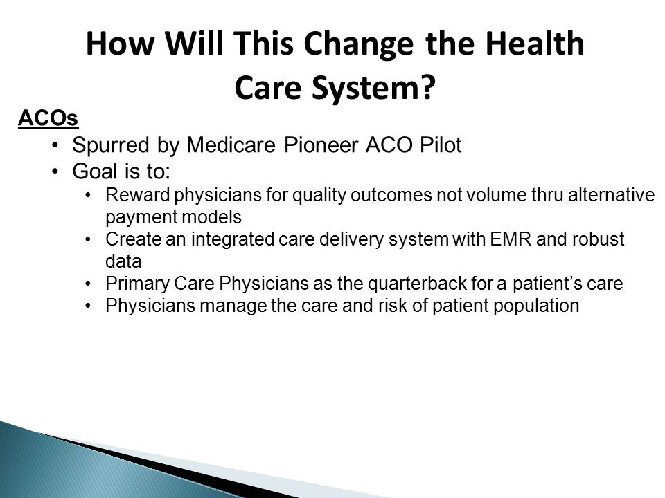 ACOs Spurred by Medicare Pioneer ACO Pilot Goal is to: Reward physicians for quality outcomes not volume thru alternative payment models Create an integrated care delivery system with EMR and robust data Primary Care Physicians as the quarterback for a patient's care Physicians manage the care and risk of patient population How Will This Change the Health Care System