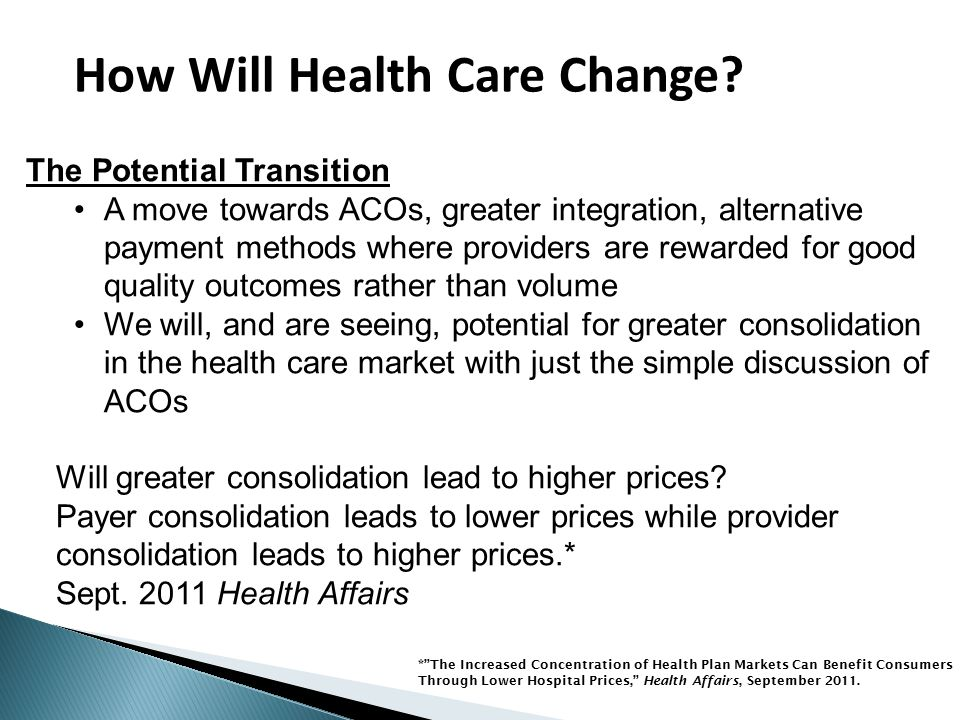 The Potential Transition A move towards ACOs, greater integration, alternative payment methods where providers are rewarded for good quality outcomes rather than volume We will, and are seeing, potential for greater consolidation in the health care market with just the simple discussion of ACOs Will greater consolidation lead to higher prices.
