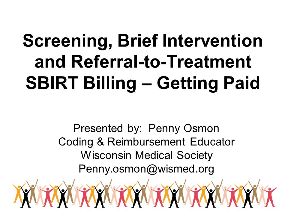 Screening, Brief Intervention and Referral-to-Treatment SBIRT Billing – Getting Paid Presented by: Penny Osmon Coding & Reimbursement Educator Wisconsin Medical Society Penny.osmon@wismed.org