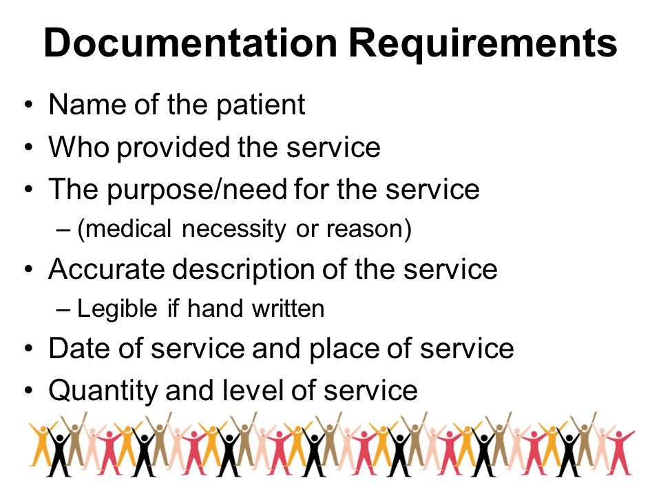 Documentation Requirements Name of the patient Who provided the service The purpose/need for the service –(medical necessity or reason) Accurate description of the service –Legible if hand written Date of service and place of service Quantity and level of service