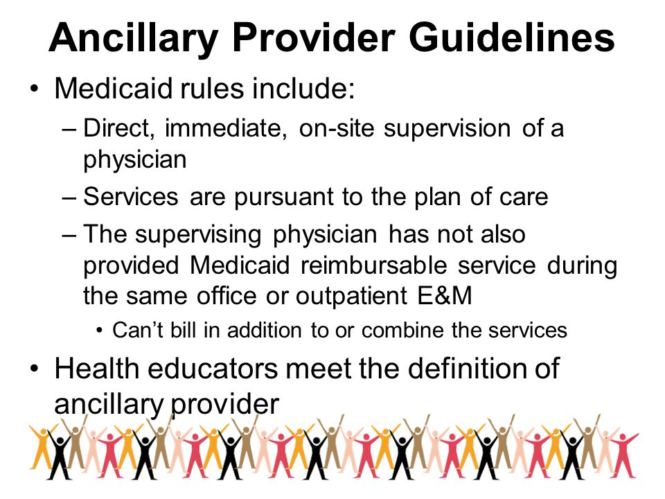 Ancillary Provider Guidelines Medicaid rules include: –Direct, immediate, on-site supervision of a physician –Services are pursuant to the plan of care –The supervising physician has not also provided Medicaid reimbursable service during the same office or outpatient E&M Can't bill in addition to or combine the services Health educators meet the definition of ancillary provider