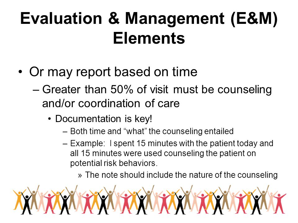Evaluation & Management (E&M) Elements Or may report based on time –Greater than 50% of visit must be counseling and/or coordination of care Documentation is key.