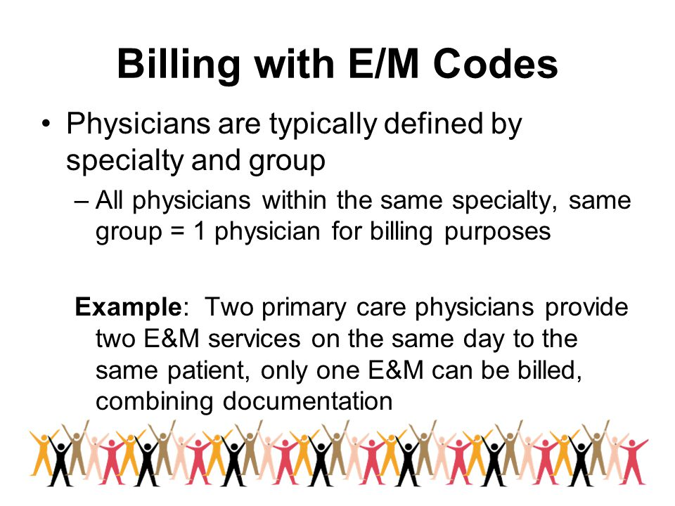 Billing with E/M Codes Physicians are typically defined by specialty and group –All physicians within the same specialty, same group = 1 physician for billing purposes Example: Two primary care physicians provide two E&M services on the same day to the same patient, only one E&M can be billed, combining documentation