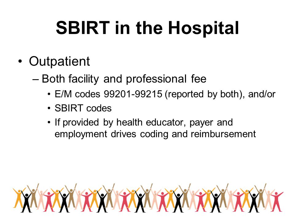 SBIRT in the Hospital Outpatient –Both facility and professional fee E/M codes 99201-99215 (reported by both), and/or SBIRT codes If provided by health educator, payer and employment drives coding and reimbursement