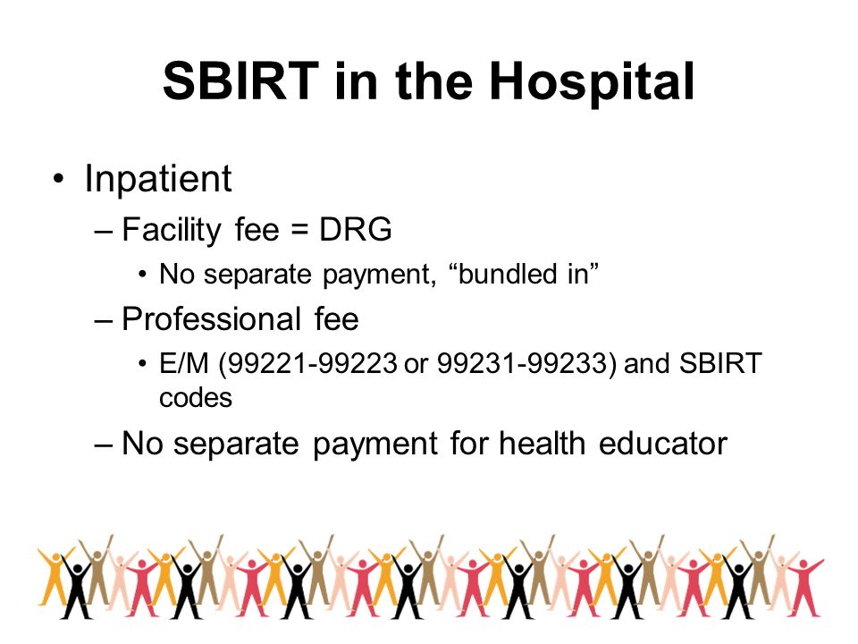 """SBIRT in the Hospital Inpatient –Facility fee = DRG No separate payment, """"bundled in"""" –Professional fee E/M (99221-99223 or 99231-99233) and SBIRT cod"""