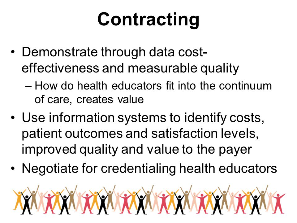 Contracting Demonstrate through data cost- effectiveness and measurable quality –How do health educators fit into the continuum of care, creates value Use information systems to identify costs, patient outcomes and satisfaction levels, improved quality and value to the payer Negotiate for credentialing health educators