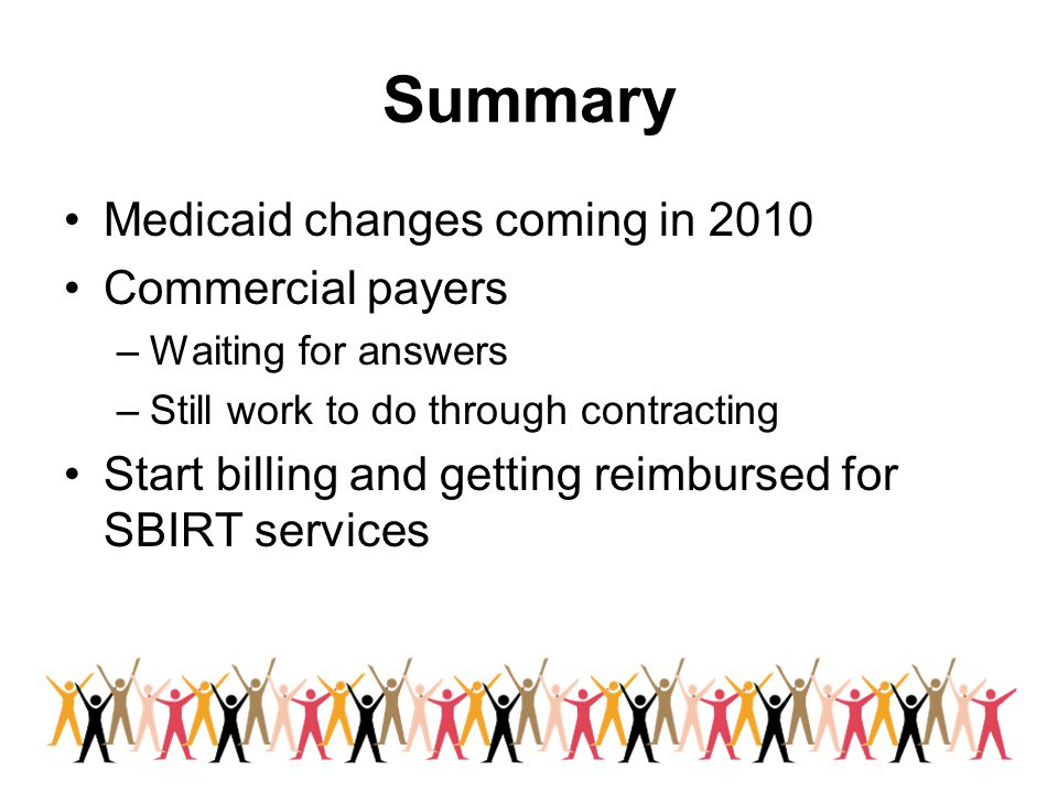 Summary Medicaid changes coming in 2010 Commercial payers –Waiting for answers –Still work to do through contracting Start billing and getting reimbursed for SBIRT services